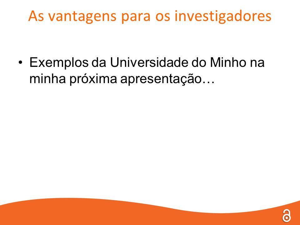 As vantagens para os investigadores •Exemplos da Universidade do Minho na minha próxima apresentação…