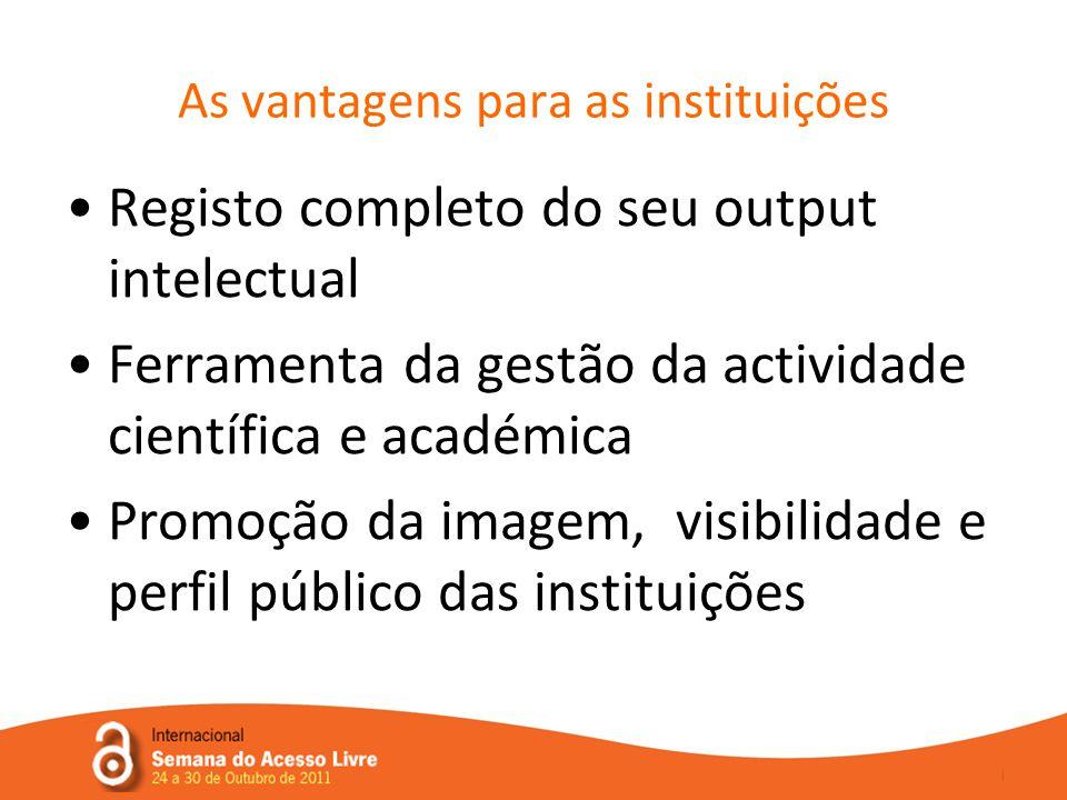 •Registo completo do seu output intelectual •Ferramenta da gestão da actividade científica e académica •Promoção da imagem, visibilidade e perfil público das instituições As vantagens para as instituições