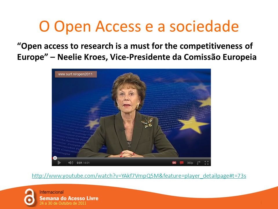 O Open Access e a sociedade Open access to research is a must for the competitiveness of Europe – Neelie Kroes, Vice-Presidente da Comissão Europeia http://www.youtube.com/watch v=YAkf7VmpQ5M&feature=player_detailpage#t=73s