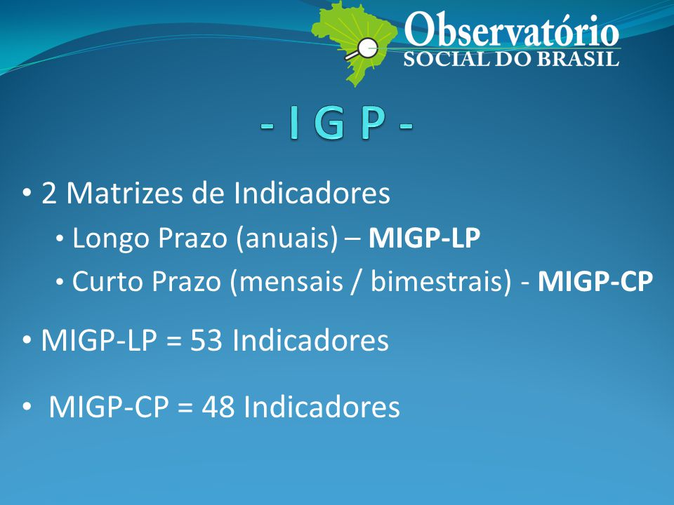 • 2 Matrizes de Indicadores • Longo Prazo (anuais) – MIGP-LP • Curto Prazo (mensais / bimestrais) - MIGP-CP • MIGP-LP = 53 Indicadores • MIGP-CP = 48 Indicadores