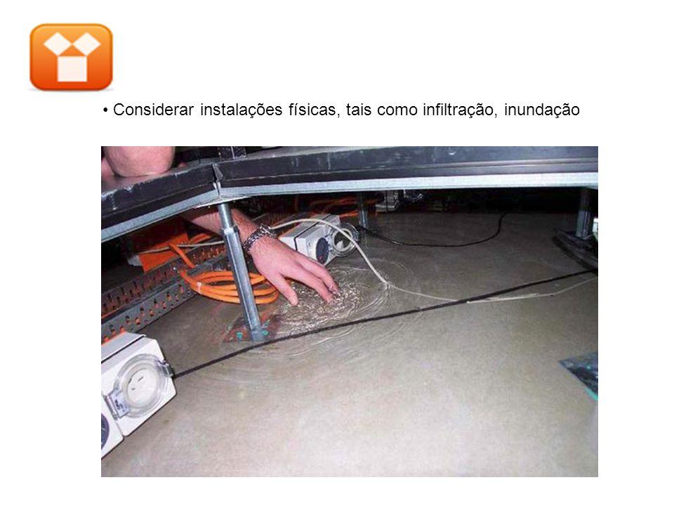 • Considerar instalações físicas, tais como infiltração, inundação