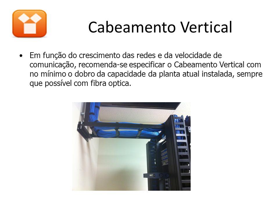 Cabeamento Vertical •Em função do crescimento das redes e da velocidade de comunicação, recomenda-se especificar o Cabeamento Vertical com no mínimo o dobro da capacidade da planta atual instalada, sempre que possível com fibra optica.