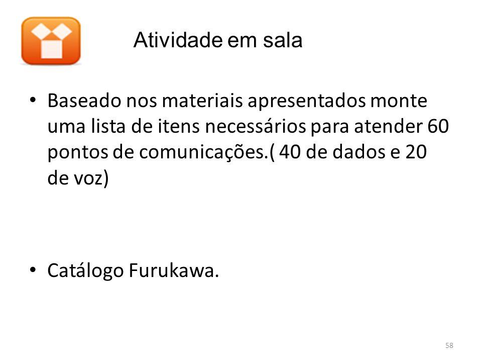 • Baseado nos materiais apresentados monte uma lista de itens necessários para atender 60 pontos de comunicações.( 40 de dados e 20 de voz) • Catálogo Furukawa.