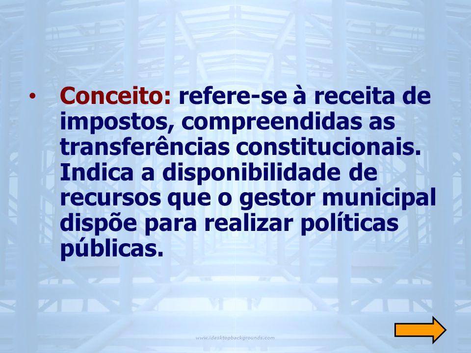 • Conceito: refere-se à receita de impostos, compreendidas as transferências constitucionais. Indica a disponibilidade de recursos que o gestor munici