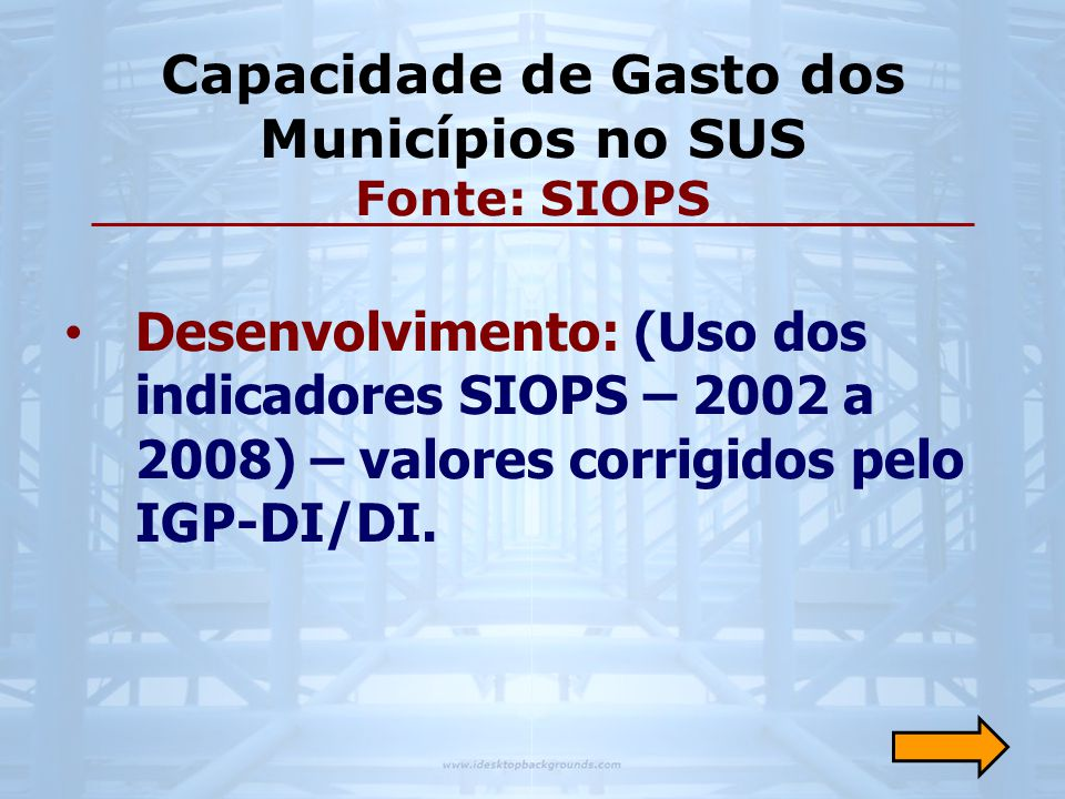 • Desenvolvimento: (Uso dos indicadores SIOPS – 2002 a 2008) – valores corrigidos pelo IGP-DI/DI. Capacidade de Gasto dos Municípios no SUS Fonte: SIO