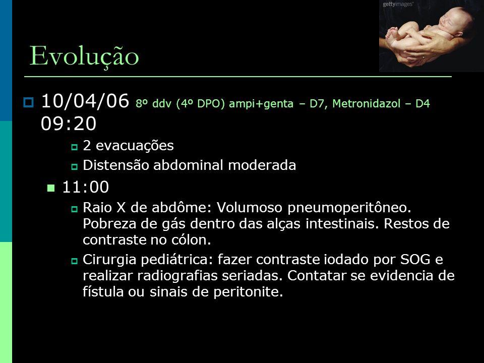 Evolução  10/04/06 8º ddv (4º DPO) ampi+genta – D7, Metronidazol – D4 09:20  2 evacuações  Distensão abdominal moderada  11:00  Raio X de abdôme: