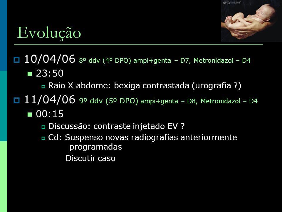 Evolução  10/04/06 8º ddv (4º DPO) ampi+genta – D7, Metronidazol – D4  23:50  Raio X abdome: bexiga contrastada (urografia ?)  11/04/06 9º ddv (5º