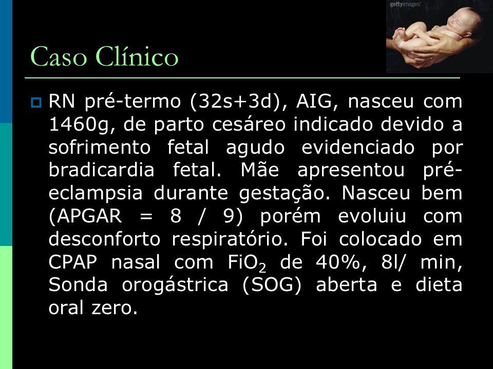 Caso Clínico  RN pré-termo (32s+3d), AIG, nasceu com 1460g, de parto cesáreo indicado devido a sofrimento fetal agudo evidenciado por bradicardia fet