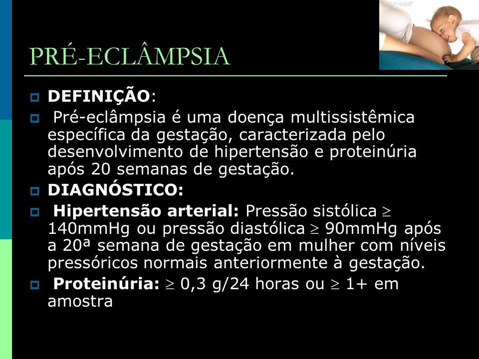 PRÉ-ECLÂMPSIA  DEFINIÇÃO:  Pré-eclâmpsia é uma doença multissistêmica específica da gestação, caracterizada pelo desenvolvimento de hipertensão e pr