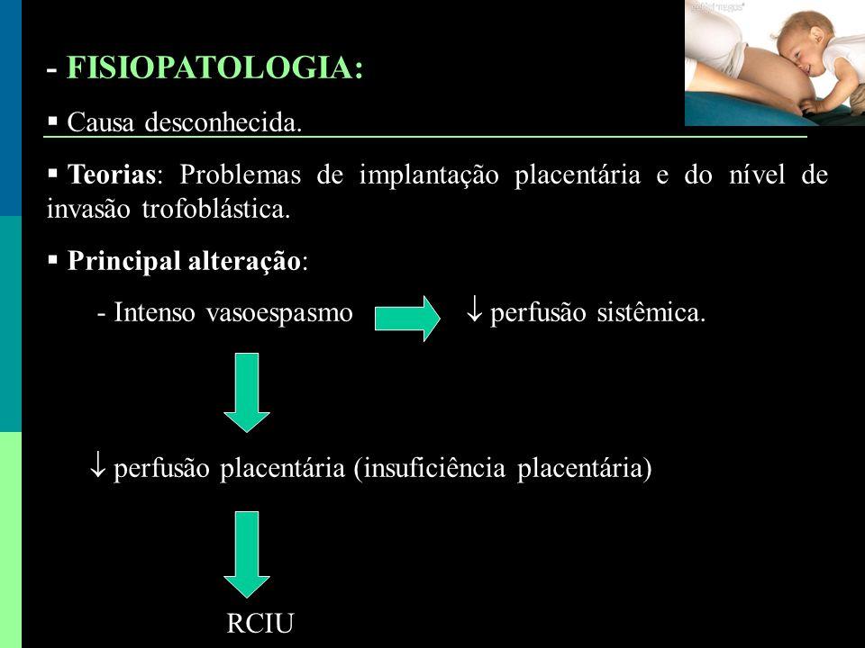 - FISIOPATOLOGIA:  Causa desconhecida.  Teorias: Problemas de implantação placentária e do nível de invasão trofoblástica.  Principal alteração: -
