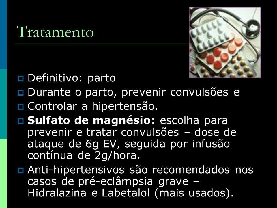 Tratamento  Definitivo: parto  Durante o parto, prevenir convulsões e  Controlar a hipertensão.  Sulfato de magnésio: escolha para prevenir e trat
