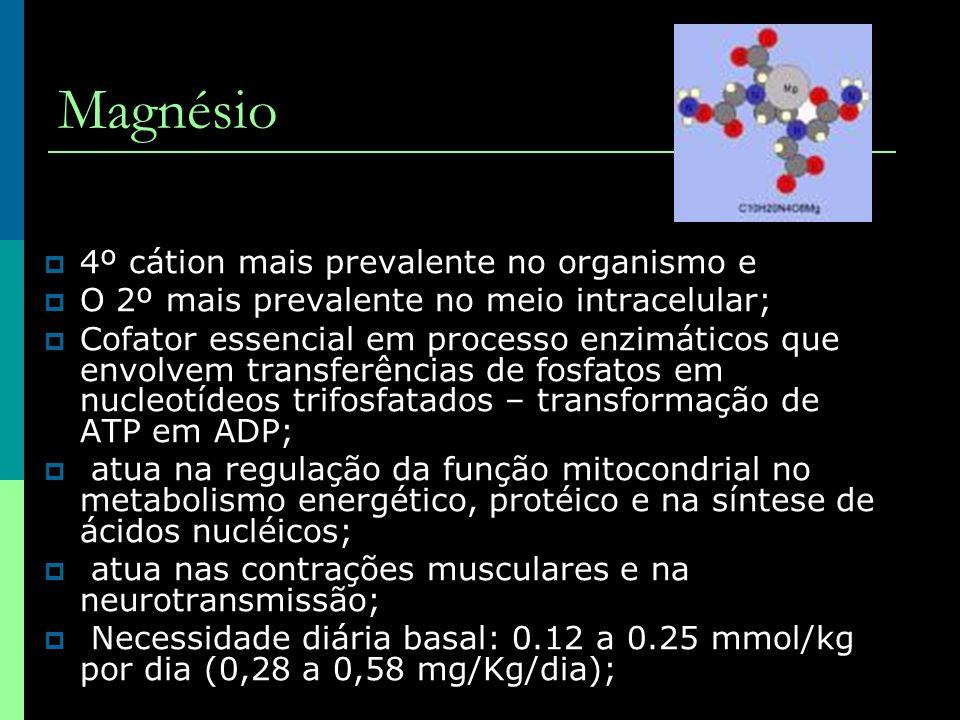 Magnésio  4º cátion mais prevalente no organismo e  O 2º mais prevalente no meio intracelular;  Cofator essencial em processo enzimáticos que envol