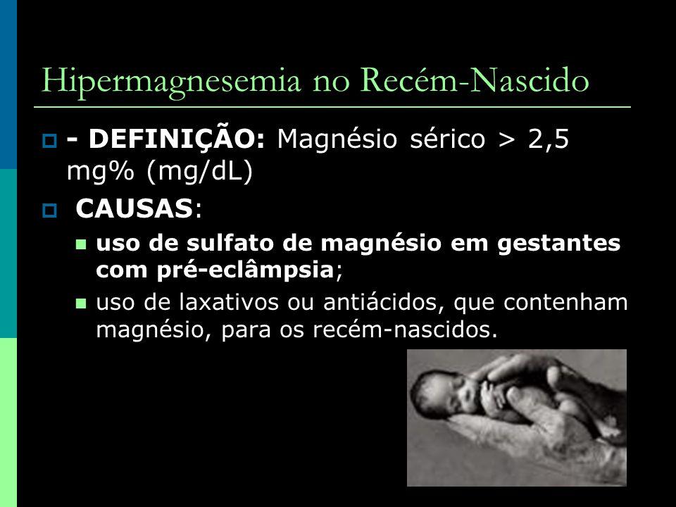 Hipermagnesemia no Recém-Nascido  - DEFINIÇÃO: Magnésio sérico > 2,5 mg% (mg/dL)  CAUSAS:  uso de sulfato de magnésio em gestantes com pré-eclâmpsi