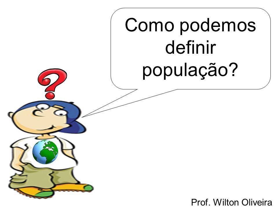 Prof. Wilton Oliveira Como podemos definir população?
