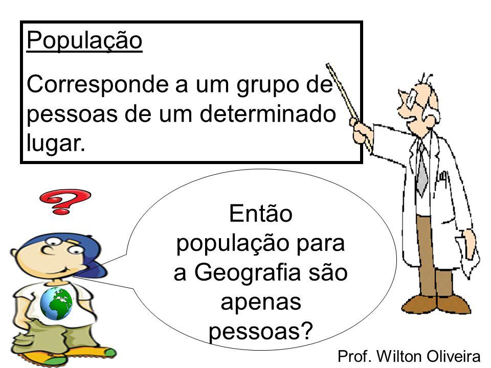 Prof. Wilton Oliveira População Corresponde a um grupo de pessoas de um determinado lugar. Então população para a Geografia são apenas pessoas?