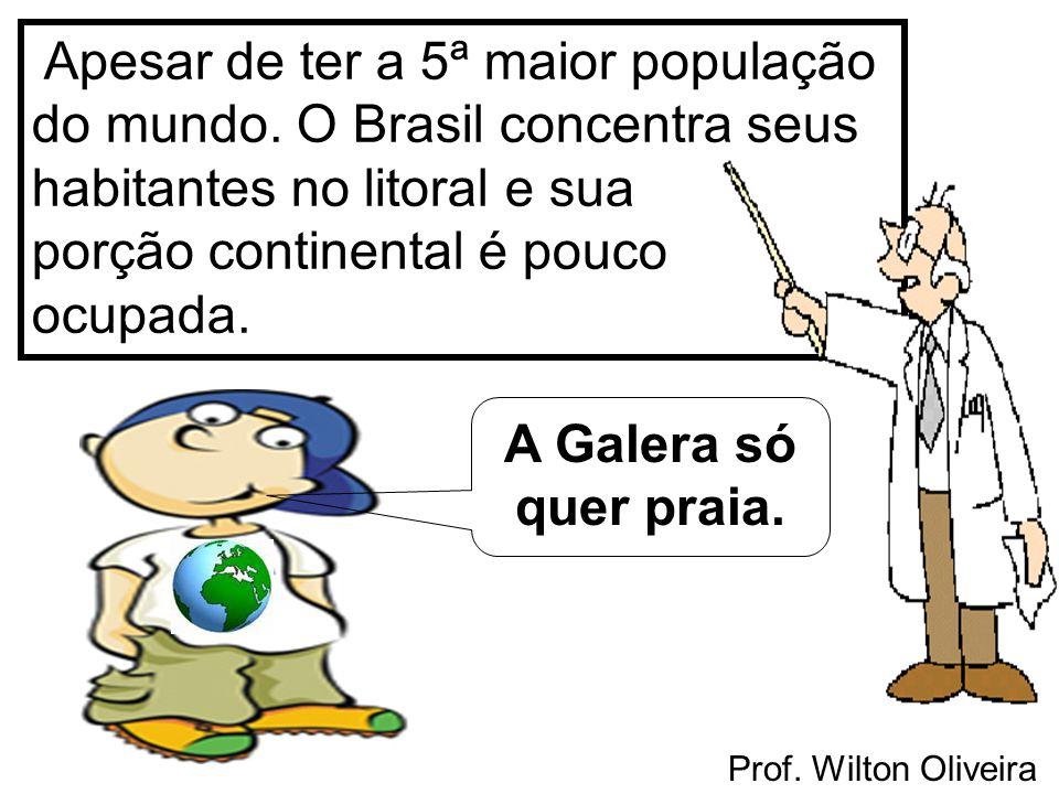 Prof. Wilton Oliveira Apesar de ter a 5ª maior população do mundo. O Brasil concentra seus habitantes no litoral e sua porção continental é pouco ocup