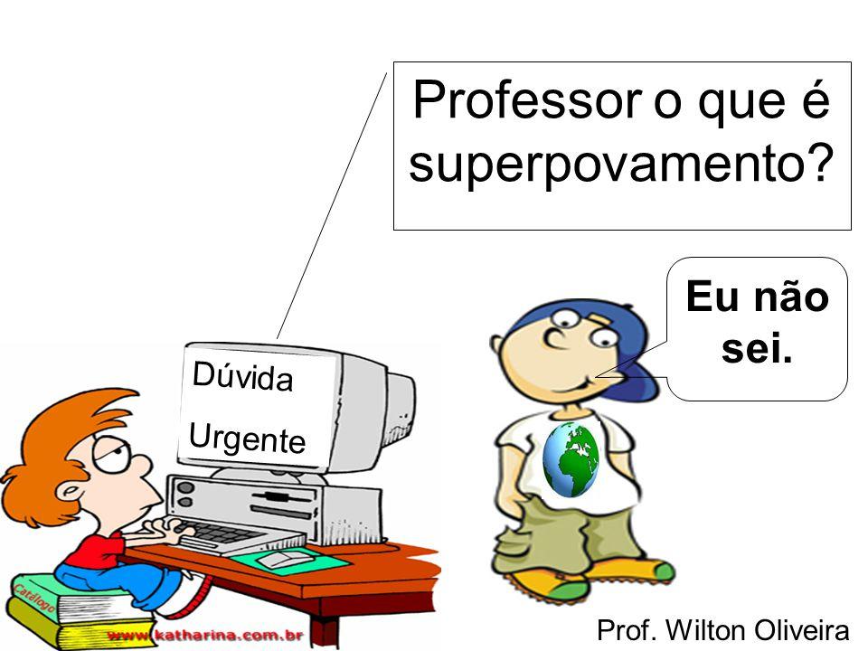 Prof. Wilton Oliveira Dúvida Urgente Professor o que é superpovamento? Eu não sei.