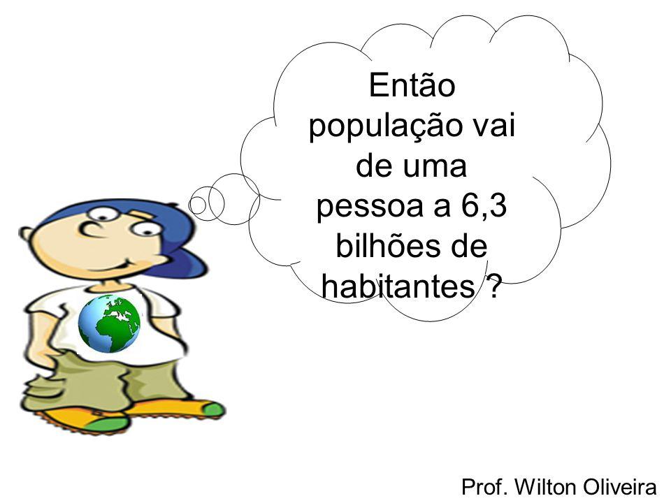 Prof. Wilton Oliveira Então população vai de uma pessoa a 6,3 bilhões de habitantes ?