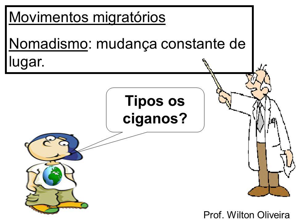 Prof. Wilton Oliveira Movimentos migratórios Nomadismo: mudança constante de lugar. Tipos os ciganos?