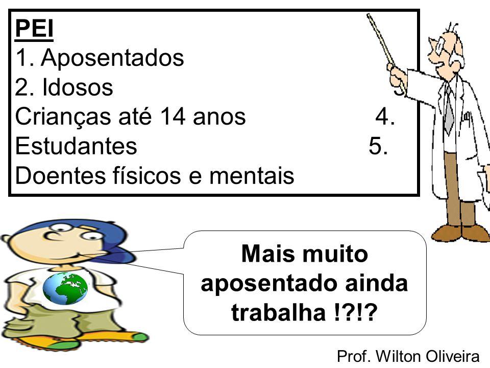 Prof. Wilton Oliveira PEI 1. Aposentados 2. Idosos 3. Crianças até 14 anos 4. Estudantes 5. Doentes físicos e mentais Mais muito aposentado ainda trab