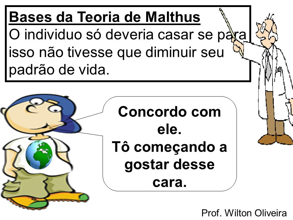 Prof. Wilton Oliveira Bases da Teoria de Malthus O individuo só deveria casar se para isso não tivesse que diminuir seu padrão de vida. Concordo com e