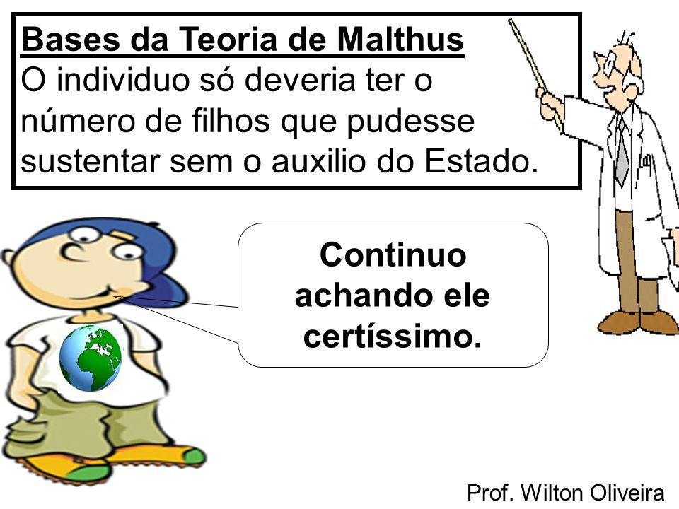 Prof. Wilton Oliveira Bases da Teoria de Malthus O individuo só deveria ter o número de filhos que pudesse sustentar sem o auxilio do Estado. Continuo