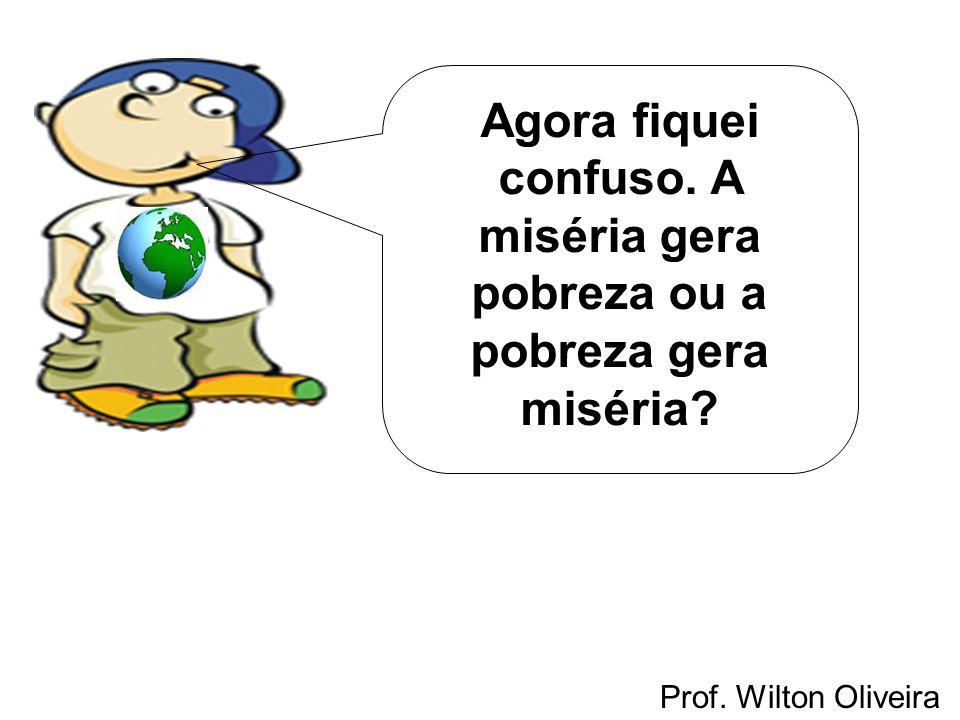 Prof. Wilton Oliveira Agora fiquei confuso. A miséria gera pobreza ou a pobreza gera miséria?