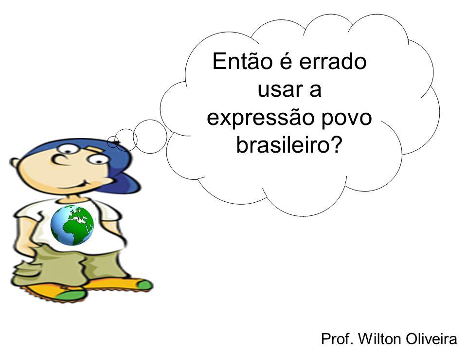 Prof. Wilton Oliveira Então é errado usar a expressão povo brasileiro?