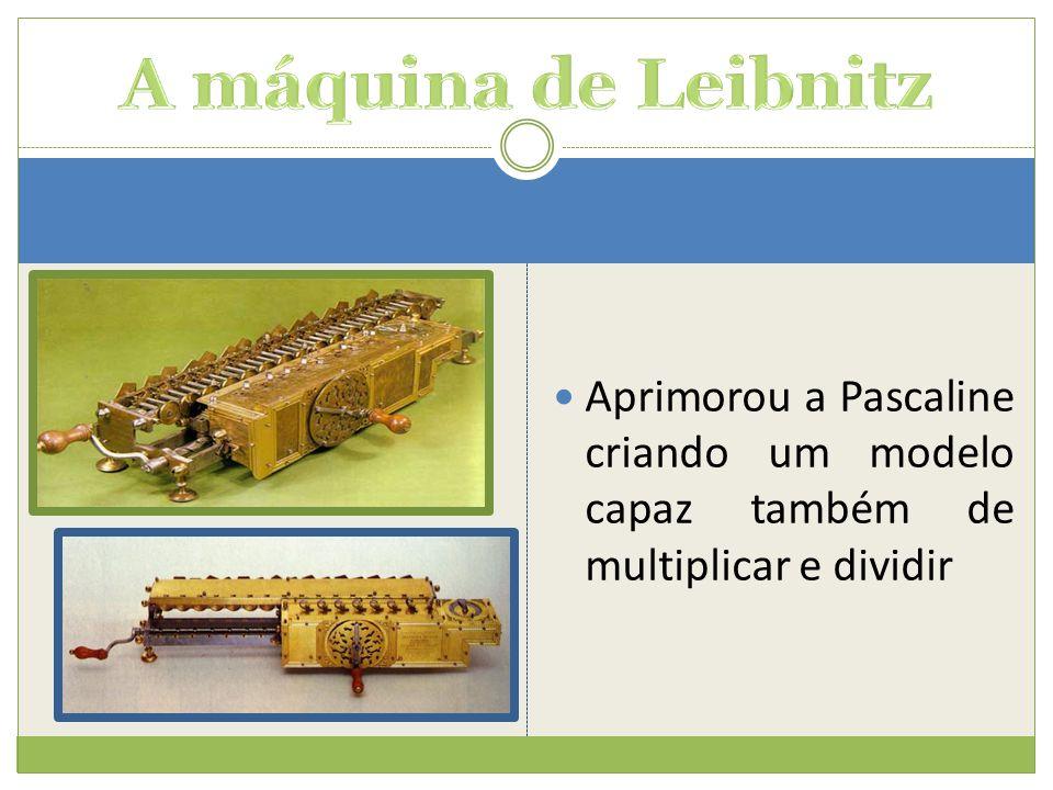 Aprimorou a Pascaline criando um modelo capaz também de multiplicar e dividir