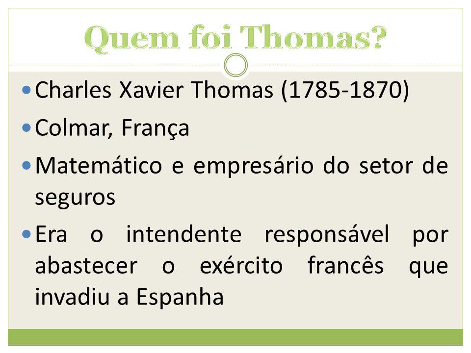  Charles Xavier Thomas (1785-1870)  Colmar, França  Matemático e empresário do setor de seguros  Era o intendente responsável por abastecer o exér