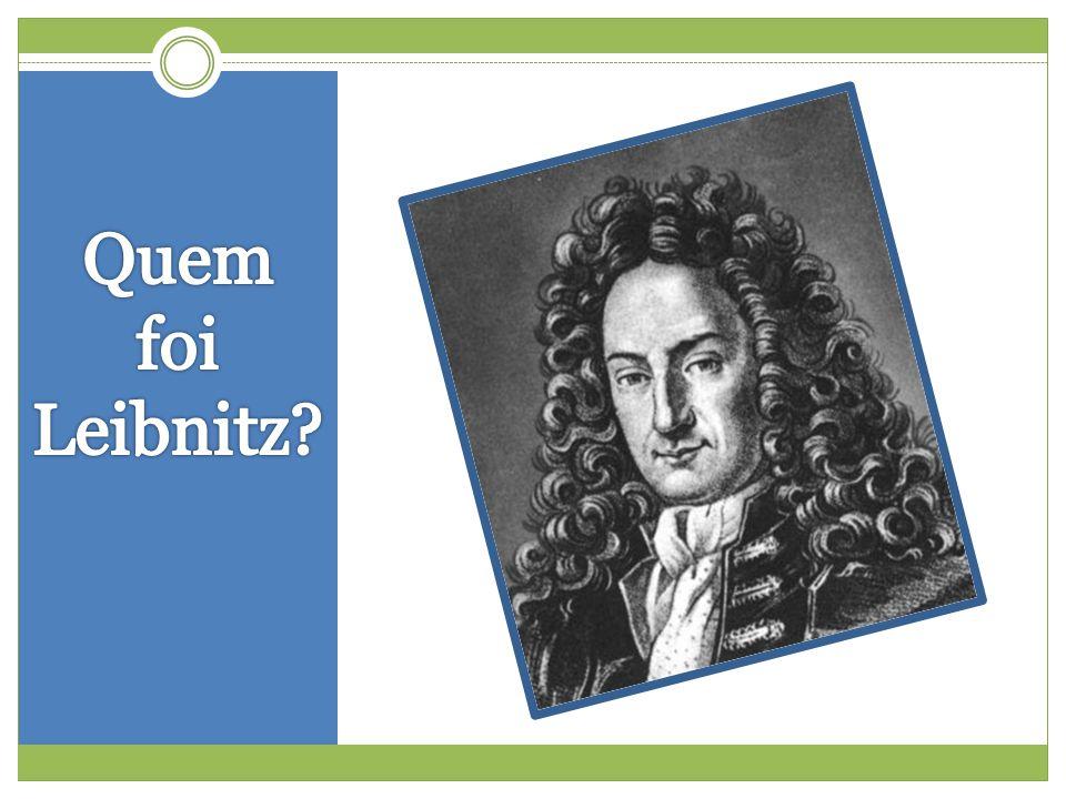  Gottfried Wilhelm von Leibniz (1646-1716)  Leipzig, Saxônia (atual Alemanha)  Aos 12 anos era autodidata em Latim avançado e Grego  Ingressou na universidade com 15 anos e aos 17 já era bacharel em direito  Com 20 anos era Doutor em Direito, ingressando na vida de diplomata  Estudou Teologia, Direito, Filosofia e Matemática