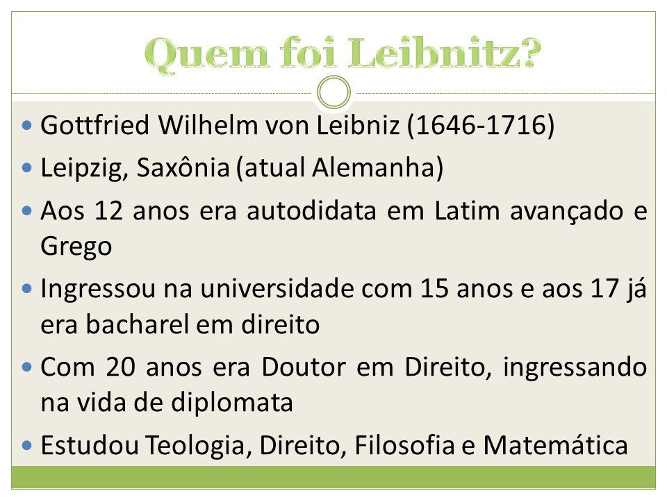  Gottfried Wilhelm von Leibniz (1646-1716)  Leipzig, Saxônia (atual Alemanha)  Aos 12 anos era autodidata em Latim avançado e Grego  Ingressou na