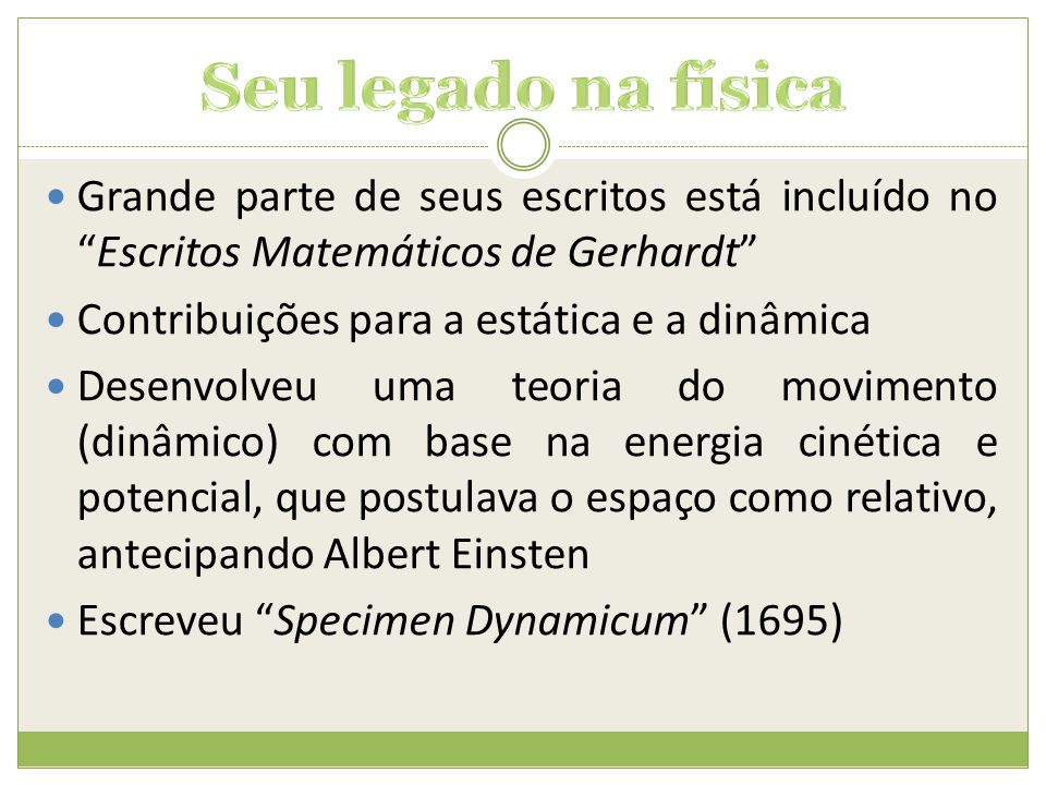  Criação do termo função (1694)  Desenvolvimento do Cálculo Moderno, principalmente a Integral e da Regra do Produto ( com Newton)  Desenvolveu algumas fórmulas elementares do cálculo  Descobriu o Teorema Fundamental do Cálculo (publicado em 1677) onze anos depois da descoberta não publicada de Newton.
