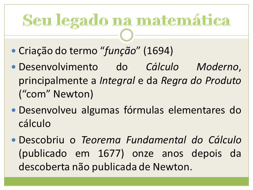 """ Criação do termo """"função"""" (1694)  Desenvolvimento do Cálculo Moderno, principalmente a Integral e da Regra do Produto (""""com"""" Newton)  Desenvolveu"""