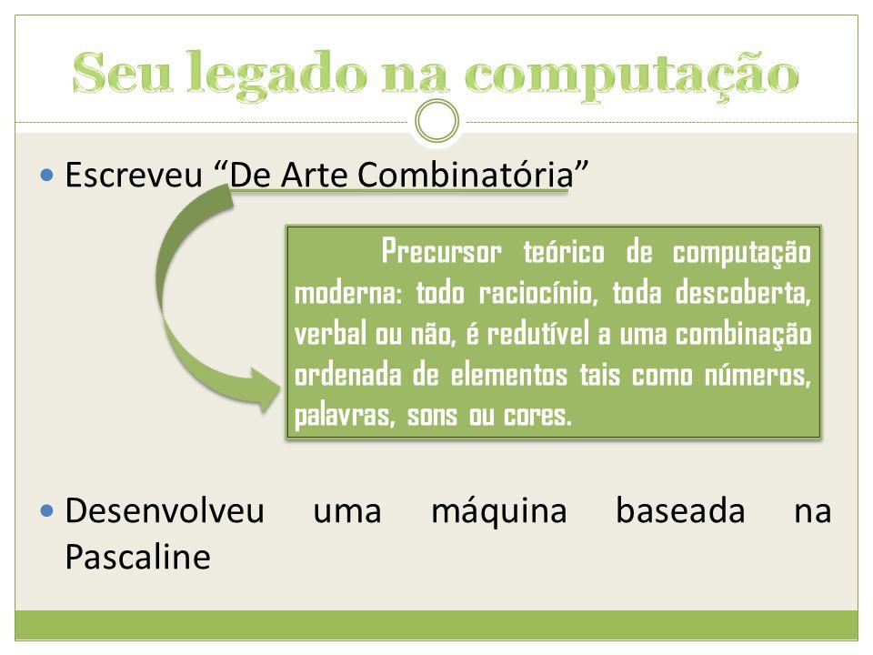 """ Escreveu """"De Arte Combinatória""""  Desenvolveu uma máquina baseada na Pascaline Precursor teórico de computação moderna: todo raciocínio, toda descob"""