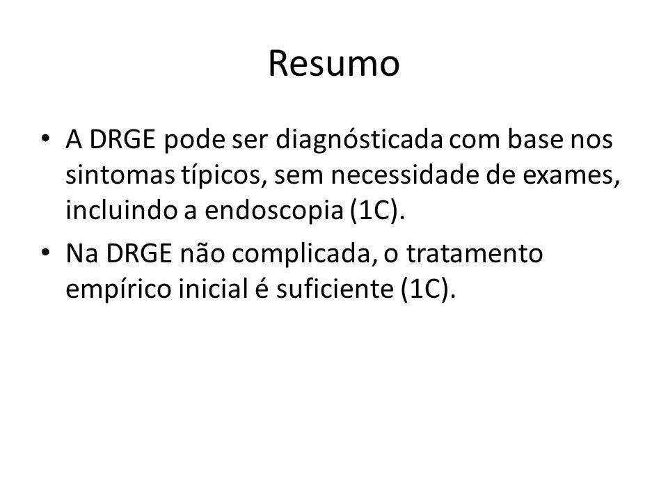 Resumo • A DRGE pode ser diagnósticada com base nos sintomas típicos, sem necessidade de exames, incluindo a endoscopia (1C). • Na DRGE não complicada