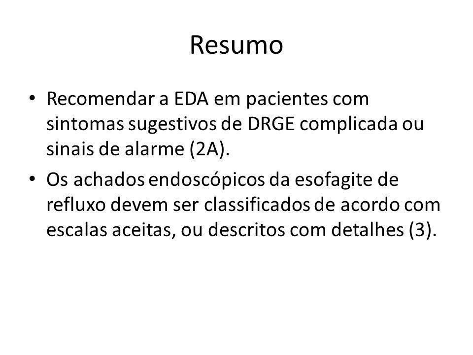 Resumo • Recomendar a EDA em pacientes com sintomas sugestivos de DRGE complicada ou sinais de alarme (2A). • Os achados endoscópicos da esofagite de