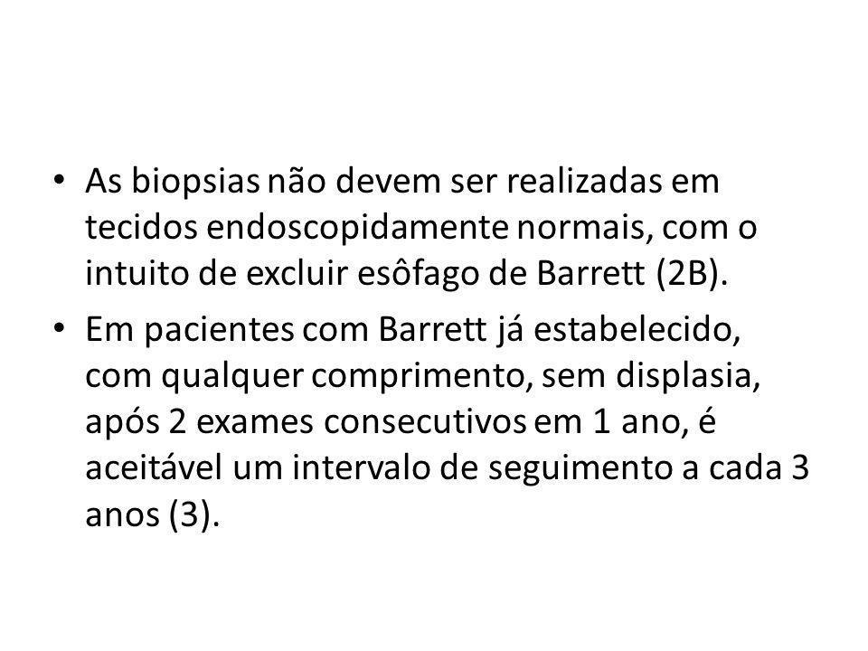 • As biopsias não devem ser realizadas em tecidos endoscopidamente normais, com o intuito de excluir esôfago de Barrett (2B). • Em pacientes com Barre