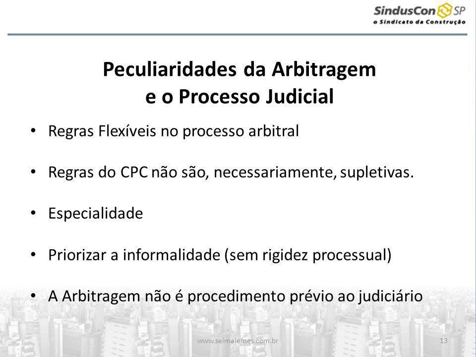 www.selmalemes.com.br13 Peculiaridades da Arbitragem e o Processo Judicial • Regras Flexíveis no processo arbitral • Regras do CPC não são, necessariamente, supletivas.