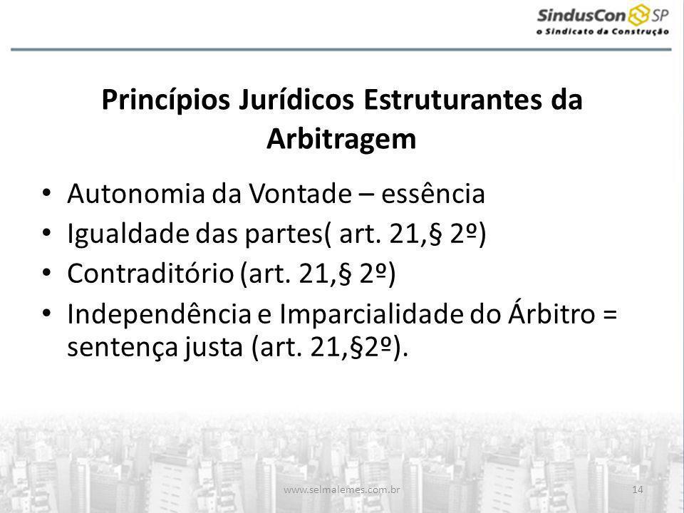 www.selmalemes.com.br14 Princípios Jurídicos Estruturantes da Arbitragem • Autonomia da Vontade – essência • Igualdade das partes( art. 21,§ 2º) • Con