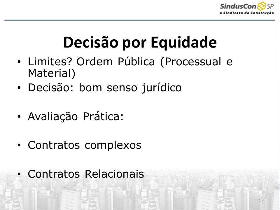 17 Decisão por Equidade • Limites? Ordem Pública (Processual e Material) • Decisão: bom senso jurídico • Avaliação Prática: • Contratos complexos • Co
