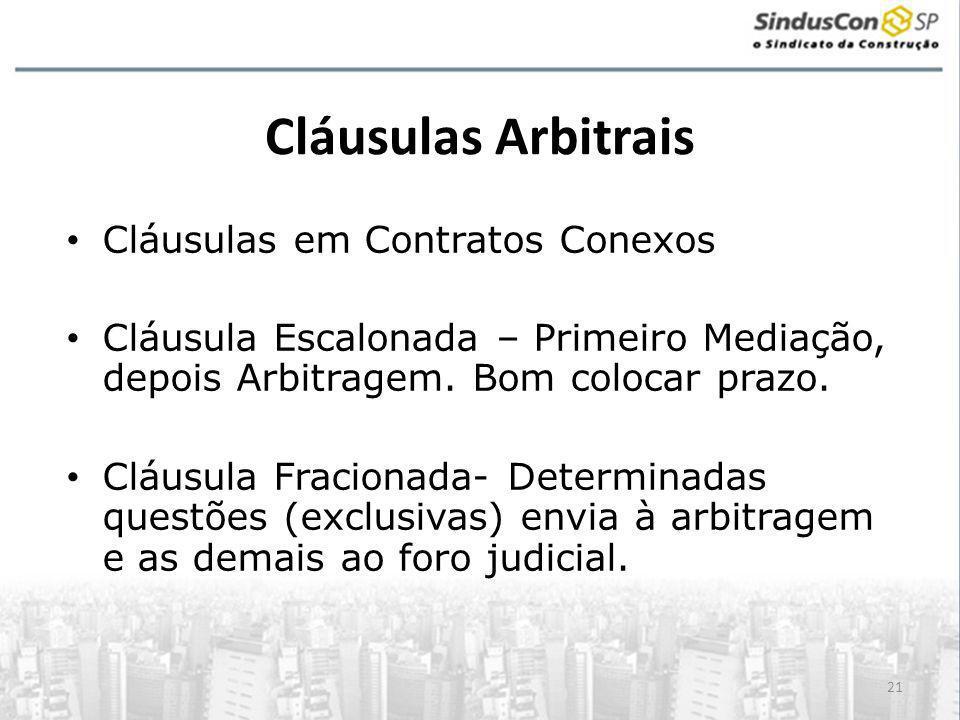 21 Cláusulas Arbitrais • Cláusulas em Contratos Conexos • Cláusula Escalonada – Primeiro Mediação, depois Arbitragem. Bom colocar prazo. • Cláusula Fr