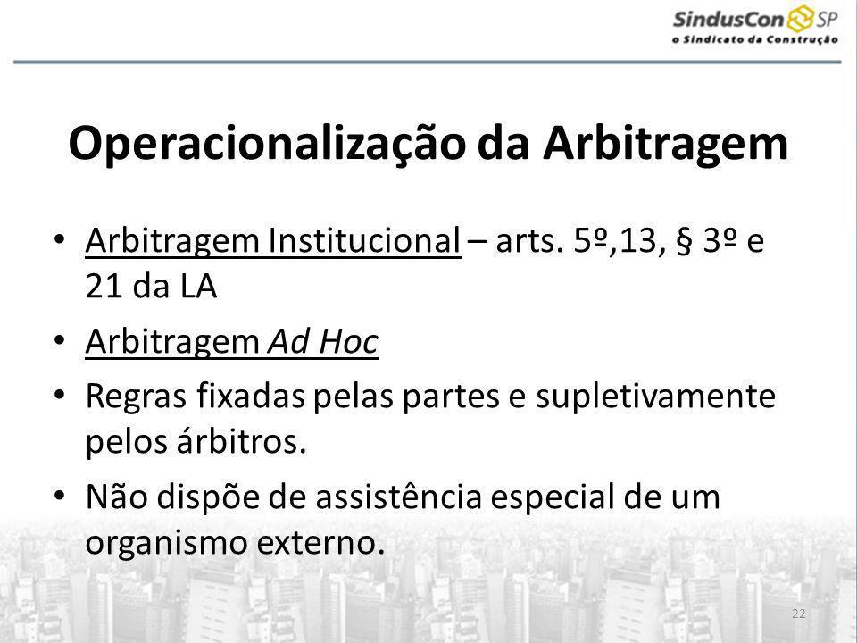 22 Operacionalização da Arbitragem • Arbitragem Institucional – arts. 5º,13, § 3º e 21 da LA • Arbitragem Ad Hoc • Regras fixadas pelas partes e suple