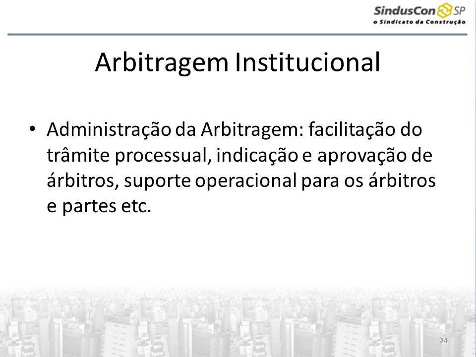 24 Arbitragem Institucional • Administração da Arbitragem: facilitação do trâmite processual, indicação e aprovação de árbitros, suporte operacional para os árbitros e partes etc.