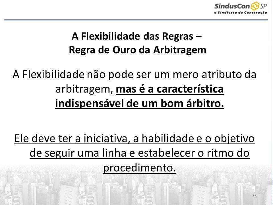 33 A Flexibilidade das Regras – Regra de Ouro da Arbitragem A Flexibilidade não pode ser um mero atributo da arbitragem, mas é a característica indisp