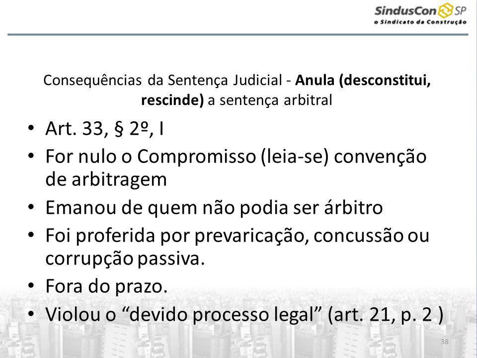 38 Consequências da Sentença Judicial - Anula (desconstitui, rescinde) a sentença arbitral • Art. 33, § 2º, I • For nulo o Compromisso (leia-se) conve