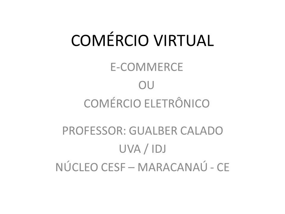 COMÉRCIO VIRTUAL PROFESSOR: GUALBER CALADO UVA / IDJ NÚCLEO CESF – MARACANAÚ - CE E-COMMERCE OU COMÉRCIO ELETRÔNICO