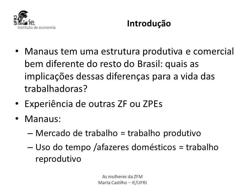 As mulheres da ZFM Marta Castilho – IE/UFRJ Roteiro da apresentação • Comparação com o restante do Brasil • Estatísticas setoriais • Fonte de dados: PNAD/IBGE → Manaus = Amazonas (o que é válido para as informações referentes, sobretudo, à indústria).