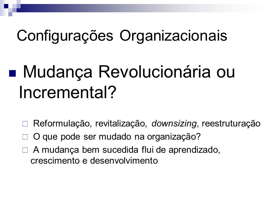  Mudança Revolucionária ou Incremental?  Reformulação, revitalização, downsizing, reestruturação  O que pode ser mudado na organização?  A mudança