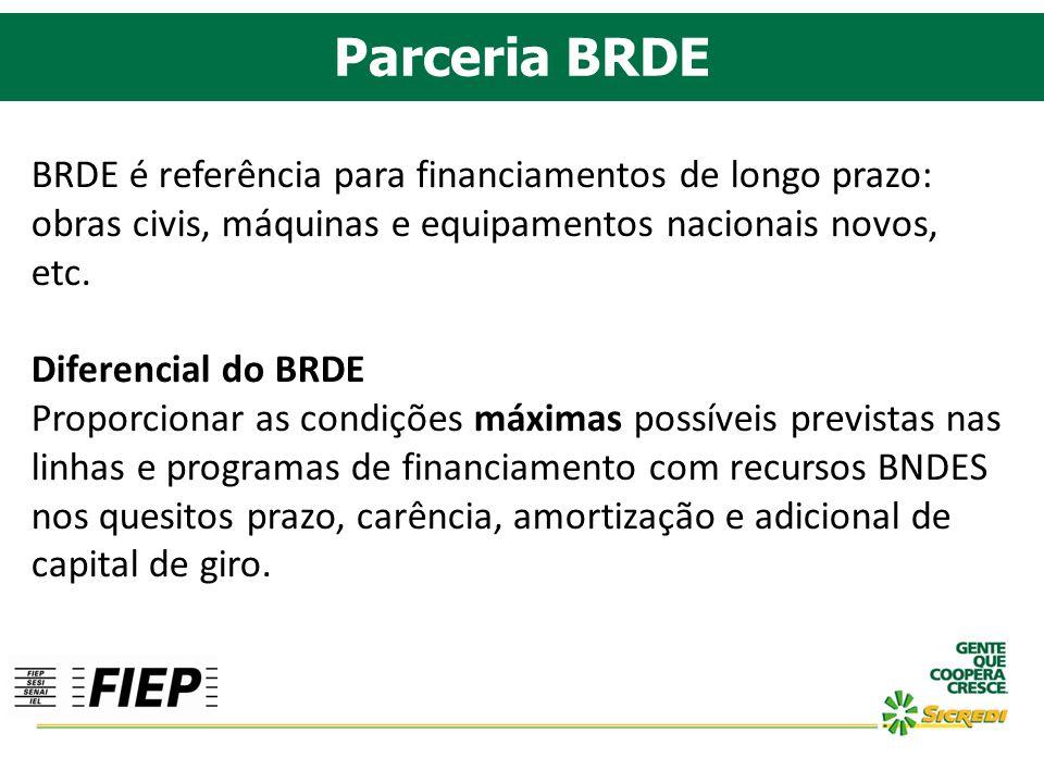 Parceria BRDE BRDE é referência para financiamentos de longo prazo: obras civis, máquinas e equipamentos nacionais novos, etc. Diferencial do BRDE Pro
